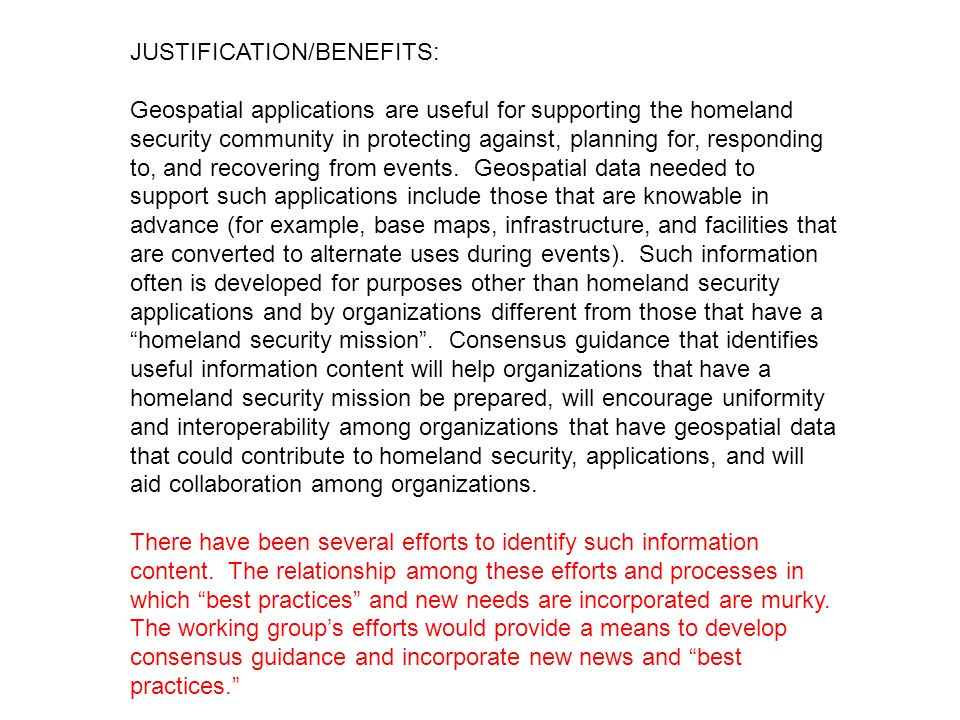 JUSTIFICATION/BENEFITS: Geospatial applications are useful for supporting the homeland security community in protecting against, planning for, responding to, and recovering from events.