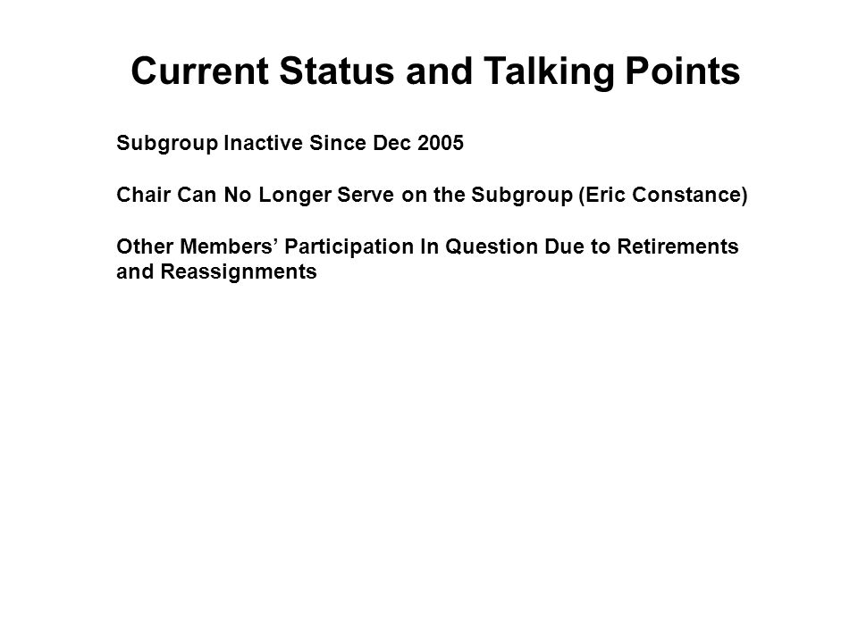 Subgroup Inactive Since Dec 2005 Chair Can No Longer Serve on the Subgroup (Eric Constance) Other Members' Participation In Question Due to Retirements and Reassignments Current Status and Talking Points