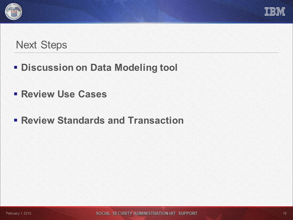 SOCIAL SECURITY ADMINISTRATION-HIT SUPPORT 18 February 1, 2010 Next Steps  Discussion on Data Modeling tool  Review Use Cases  Review Standards and Transaction