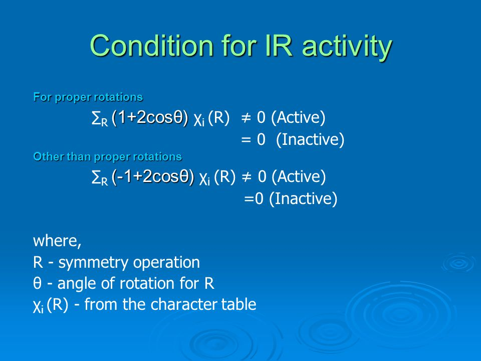 Condition for IR activity For proper rotations (1+2cosθ) ∑ R (1+2cosθ) χ i (R) ≠ 0 (Active) = 0 (Inactive) Other than proper rotations (-1+2cosθ) ∑ R