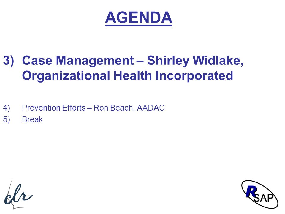AGENDA 3)Case Management – Shirley Widlake, Organizational Health Incorporated 4)Prevention Efforts – Ron Beach, AADAC 5)Break