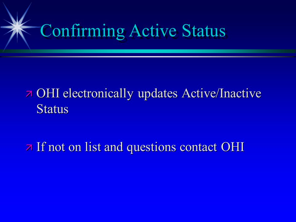 Confirming Active Status ä OHI electronically updates Active/Inactive Status ä If not on list and questions contact OHI
