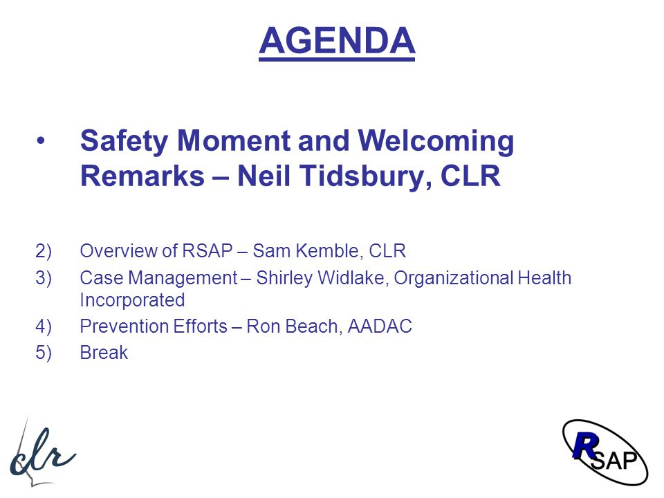 AGENDA Safety Moment and Welcoming Remarks – Neil Tidsbury, CLR 2)Overview of RSAP – Sam Kemble, CLR 3)Case Management – Shirley Widlake, Organization