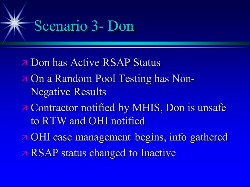 Scenario 3- Don ä Don has Active RSAP Status ä On a Random Pool Testing has Non- Negative Results ä Contractor notified by MHIS, Don is unsafe to RTW