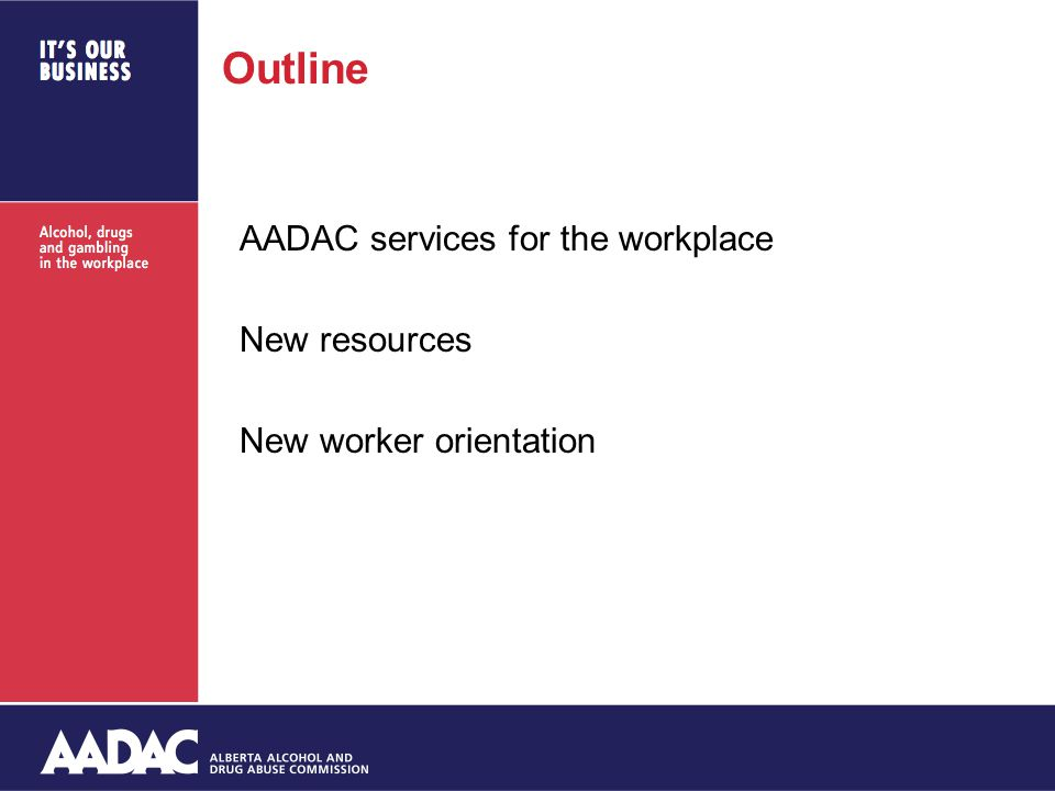 Outline AADAC services for the workplace New resources New worker orientation