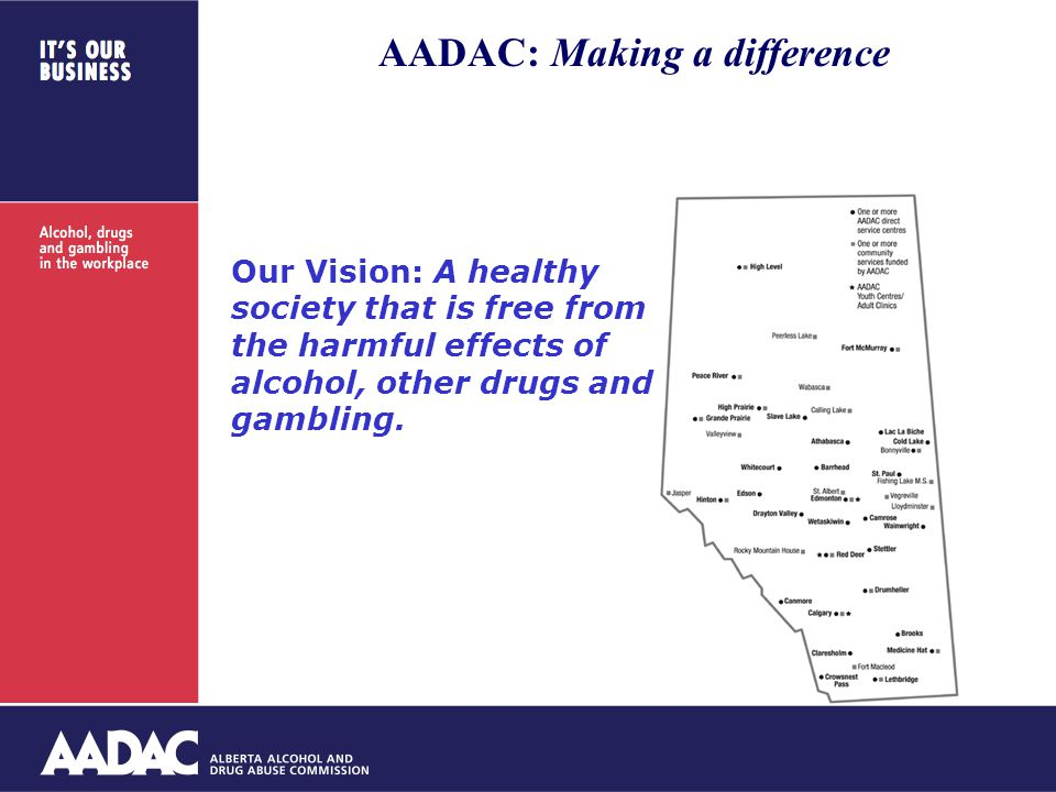 Our Vision: A healthy society that is free from the harmful effects of alcohol, other drugs and gambling. of berta AADAC: Making a difference