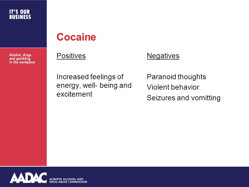 Cocaine Positives Increased feelings of energy, well- being and excitement Negatives Paranoid thoughts Violent behavior Seizures and vomitting