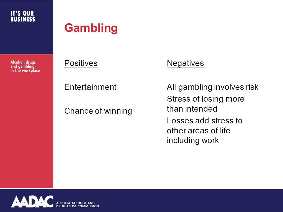 Gambling Positives Entertainment Chance of winning Negatives All gambling involves risk Stress of losing more than intended Losses add stress to other