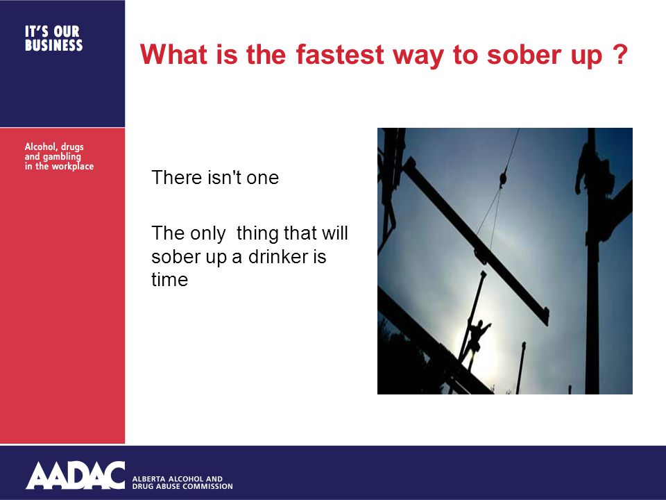 What is the fastest way to sober up ? There isn't one The only thing that will sober up a drinker is time