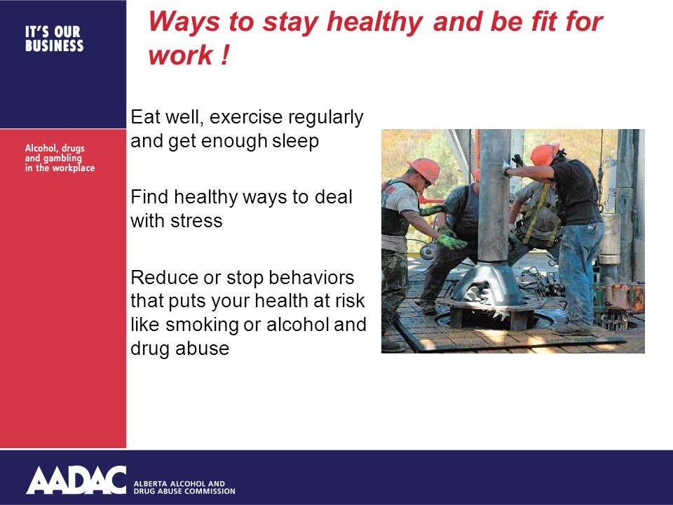 Ways to stay healthy and be fit for work ! Eat well, exercise regularly and get enough sleep Find healthy ways to deal with stress Reduce or stop beha
