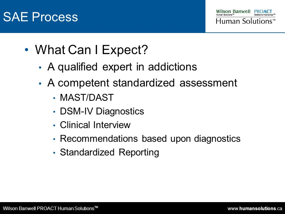 Wilson Banwell PROACT Human Solutions TM www.humansolutions.ca SAE Process What Can I Expect? A qualified expert in addictions A competent standardize