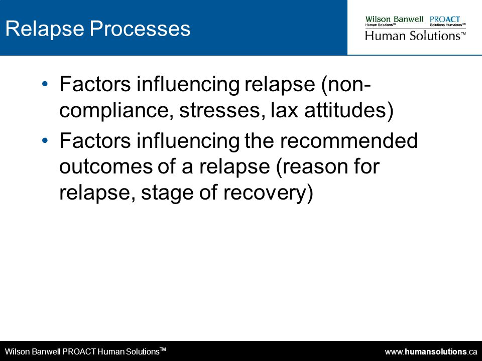 Wilson Banwell PROACT Human Solutions TM www.humansolutions.ca Relapse Processes Factors influencing relapse (non- compliance, stresses, lax attitudes) Factors influencing the recommended outcomes of a relapse (reason for relapse, stage of recovery)