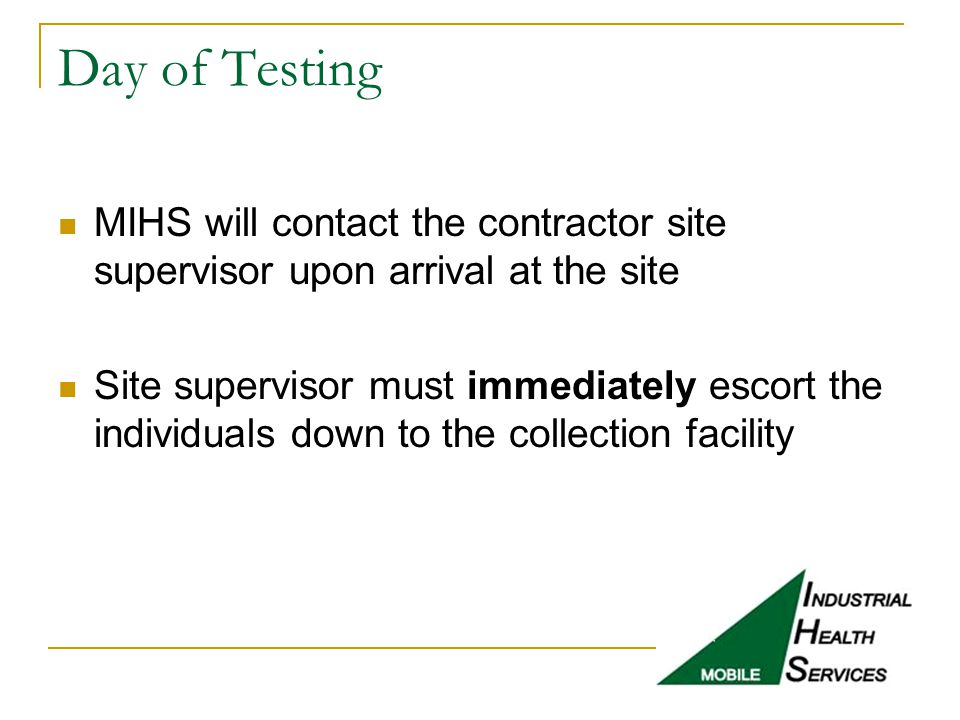 Day of Testing MIHS will contact the contractor site supervisor upon arrival at the site Site supervisor must immediately escort the individuals down