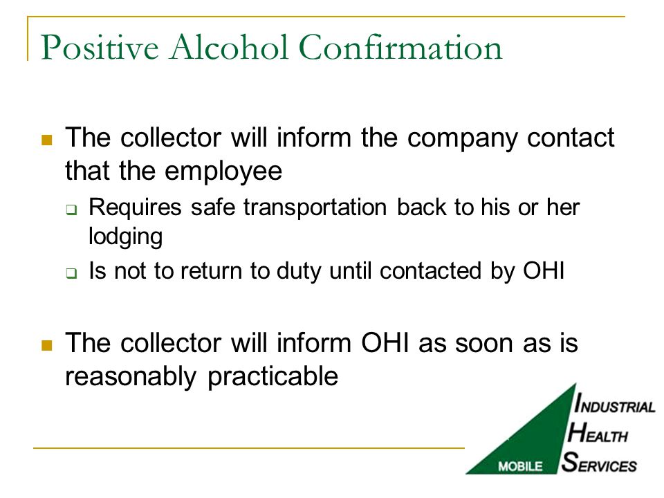 Positive Alcohol Confirmation The collector will inform the company contact that the employee  Requires safe transportation back to his or her lodgin