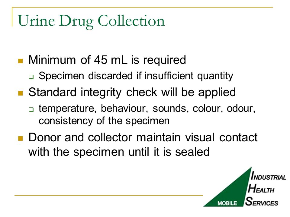 Urine Drug Collection Minimum of 45 mL is required  Specimen discarded if insufficient quantity Standard integrity check will be applied  temperatur