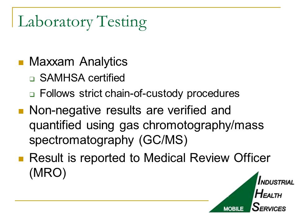 Laboratory Testing Maxxam Analytics  SAMHSA certified  Follows strict chain-of-custody procedures Non-negative results are verified and quantified u