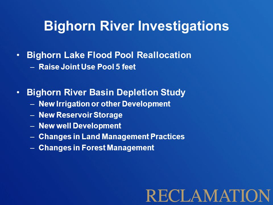 Bighorn River Investigations Bighorn Lake Flood Pool Reallocation –Raise Joint Use Pool 5 feet Bighorn River Basin Depletion Study –New Irrigation or