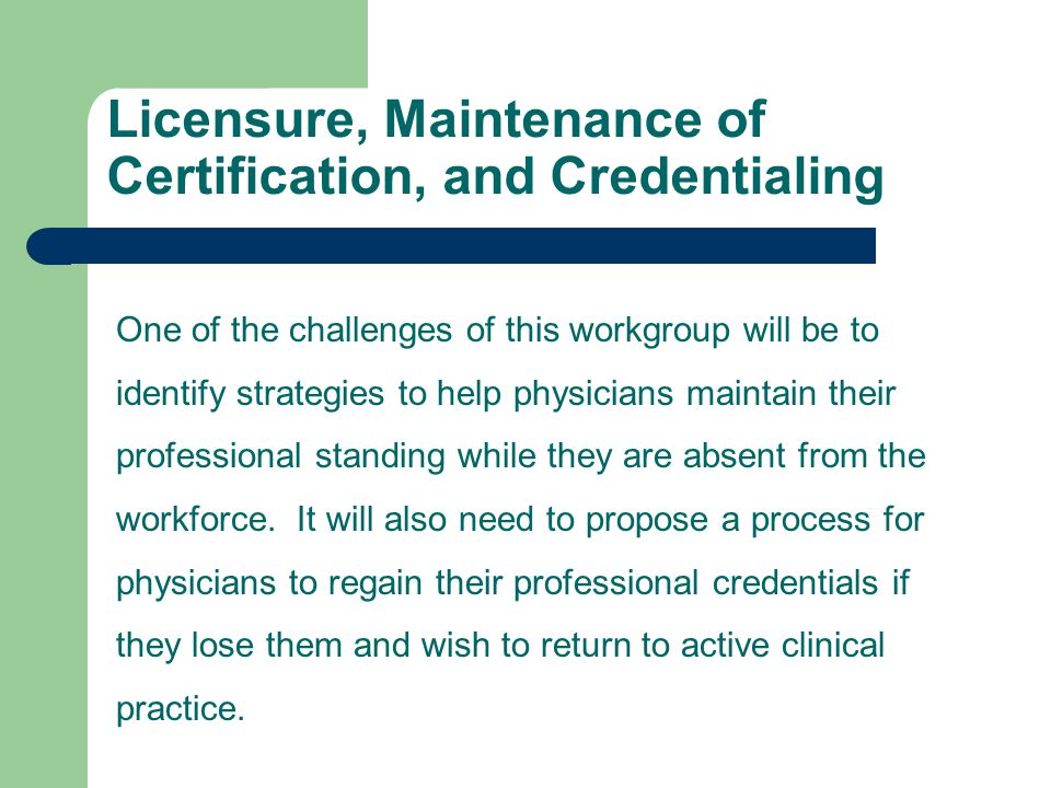 Licensure, Maintenance of Certification, and Credentialing One of the challenges of this workgroup will be to identify strategies to help physicians maintain their professional standing while they are absent from the workforce.