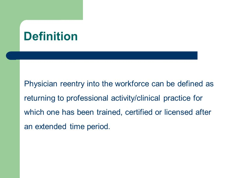Definition Physician reentry into the workforce can be defined as returning to professional activity/clinical practice for which one has been trained, certified or licensed after an extended time period.