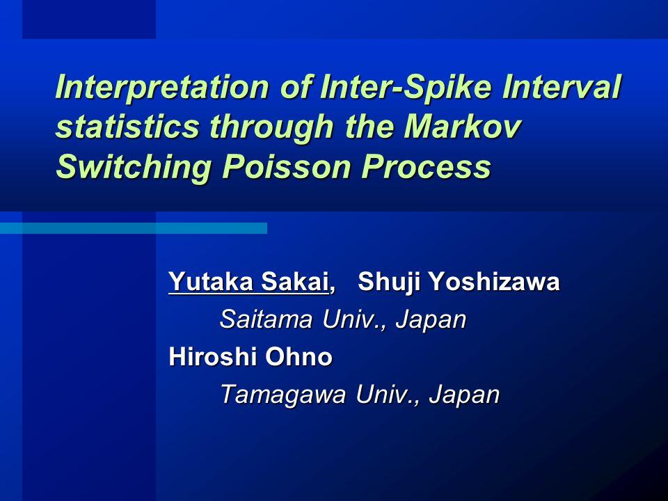 Yutaka Sakai, Shuji Yoshizawa Saitama Univ., Japan Saitama Univ., Japan Hiroshi Ohno Tamagawa Univ., Japan Tamagawa Univ., Japan Interpretation of Inter-Spike Interval statistics through the Markov Switching Poisson Process