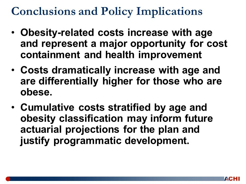 Conclusions and Policy Implications Obesity-related costs increase with age and represent a major opportunity for cost containment and health improvement Costs dramatically increase with age and are differentially higher for those who are obese.
