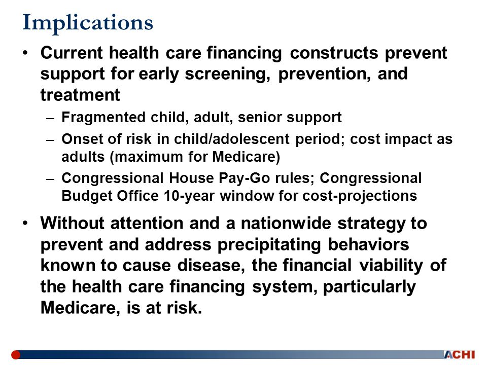 Implications Current health care financing constructs prevent support for early screening, prevention, and treatment –Fragmented child, adult, senior support –Onset of risk in child/adolescent period; cost impact as adults (maximum for Medicare) –Congressional House Pay-Go rules; Congressional Budget Office 10-year window for cost-projections Without attention and a nationwide strategy to prevent and address precipitating behaviors known to cause disease, the financial viability of the health care financing system, particularly Medicare, is at risk.