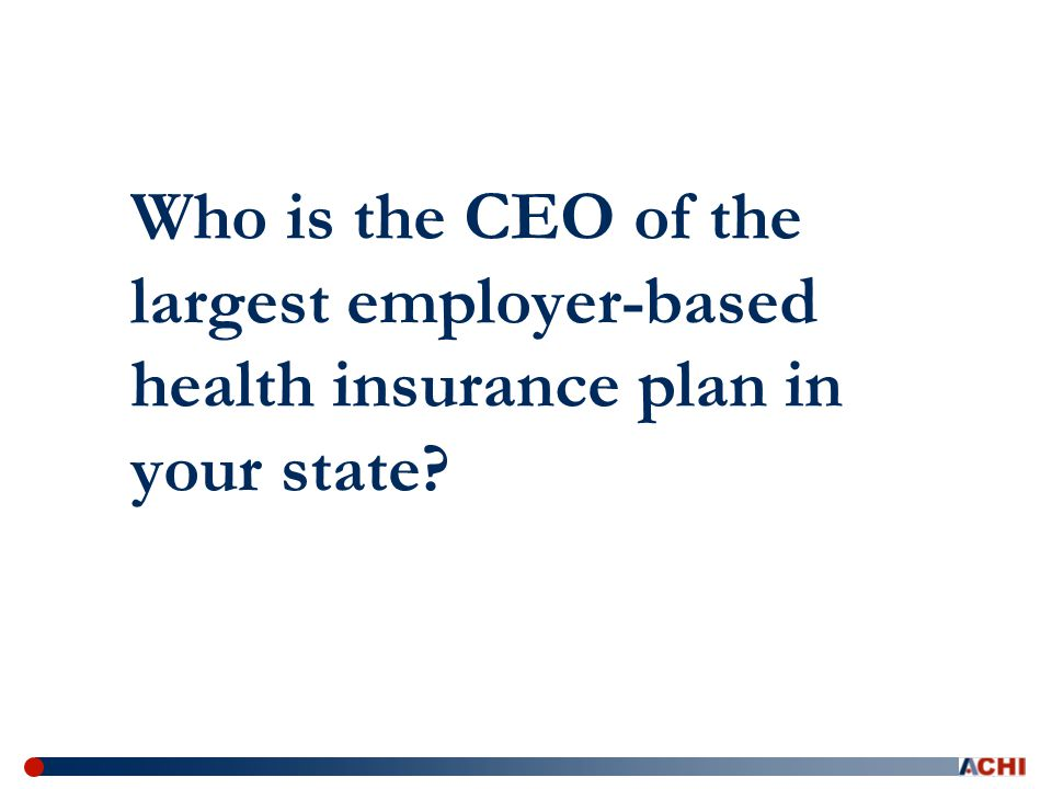 Who is the CEO of the largest employer-based health insurance plan in your state