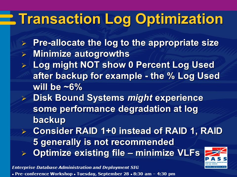 Enterprise Database Administration and Deployment SIG  Pre-conference Workshop  Tuesday, September 28  8:30 am – 4:30 pm Transaction Log Optimization  Pre-allocate the log to the appropriate size  Minimize autogrowths  Log might NOT show 0 Percent Log Used after backup for example - the % Log Used will be ~6%  Disk Bound Systems might experience some performance degradation at log backup  Consider RAID 1+0 instead of RAID 1, RAID 5 generally is not recommended  Optimize existing file – minimize VLFs
