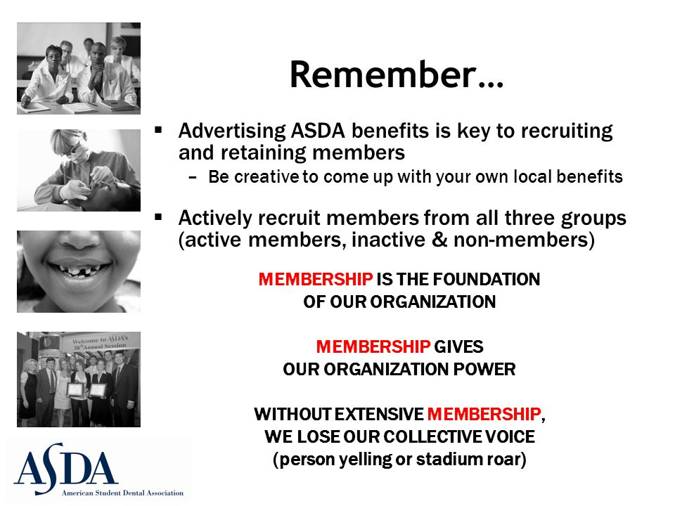 Remember…  Advertising ASDA benefits is key to recruiting and retaining members –Be creative to come up with your own local benefits  Actively recruit members from all three groups (active members, inactive & non-members) MEMBERSHIP IS THE FOUNDATION OF OUR ORGANIZATION MEMBERSHIP GIVES OUR ORGANIZATION POWER WITHOUT EXTENSIVE MEMBERSHIP, WE LOSE OUR COLLECTIVE VOICE (person yelling or stadium roar)