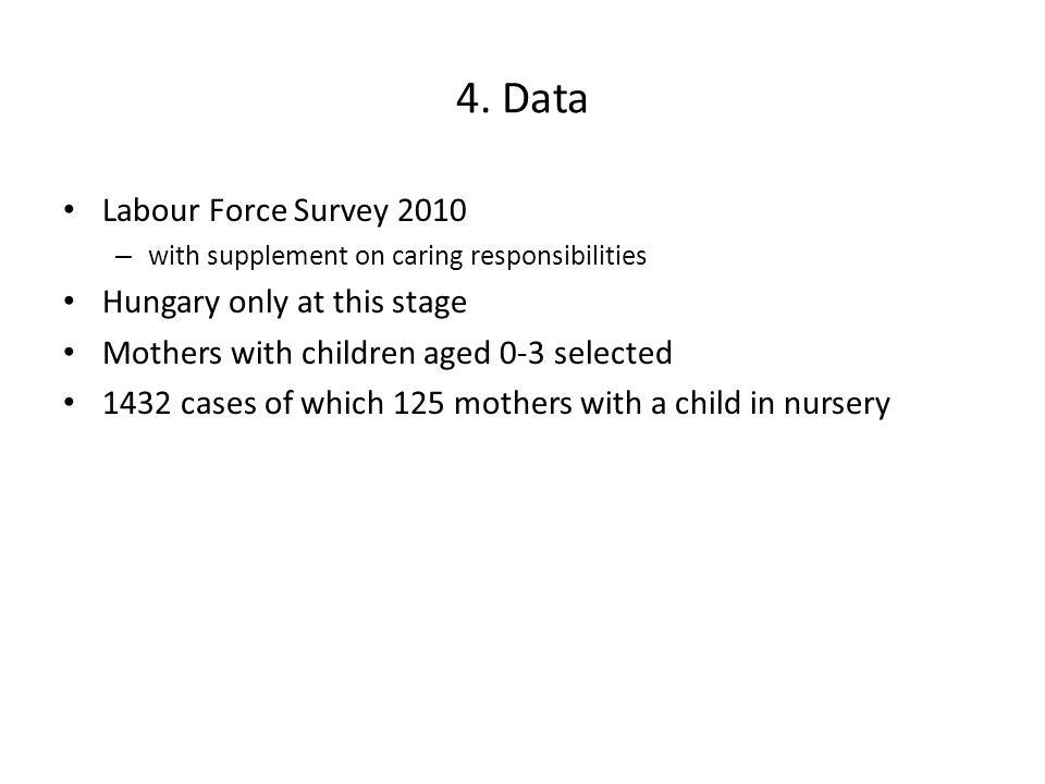 4. Data Labour Force Survey 2010 – with supplement on caring responsibilities Hungary only at this stage Mothers with children aged 0-3 selected 1432