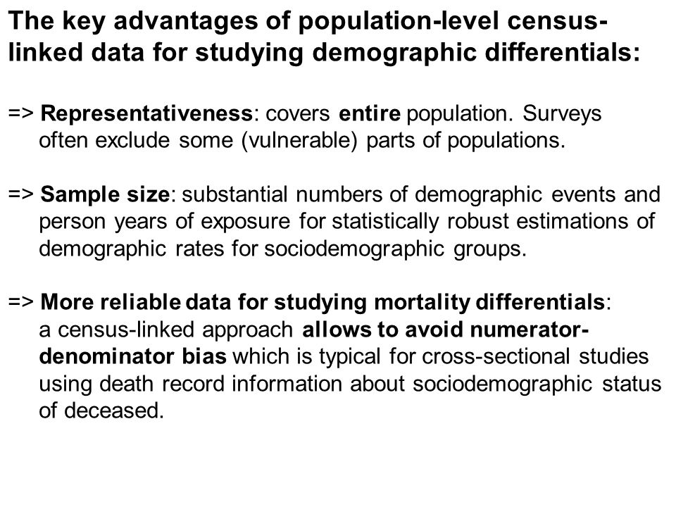 The key advantages of population-level census- linked data for studying demographic differentials: => Representativeness: covers entire population. Su