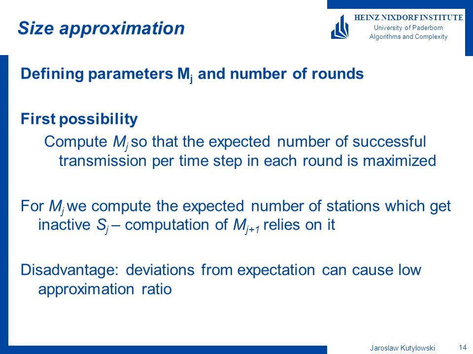 Jaroslaw Kutylowski 14 HEINZ NIXDORF INSTITUTE University of Paderborn Algorithms and Complexity Size approximation Defining parameters M j and number of rounds First possibility Compute M j so that the expected number of successful transmission per time step in each round is maximized For M j we compute the expected number of stations which get inactive S j – computation of M j+1 relies on it Disadvantage: deviations from expectation can cause low approximation ratio