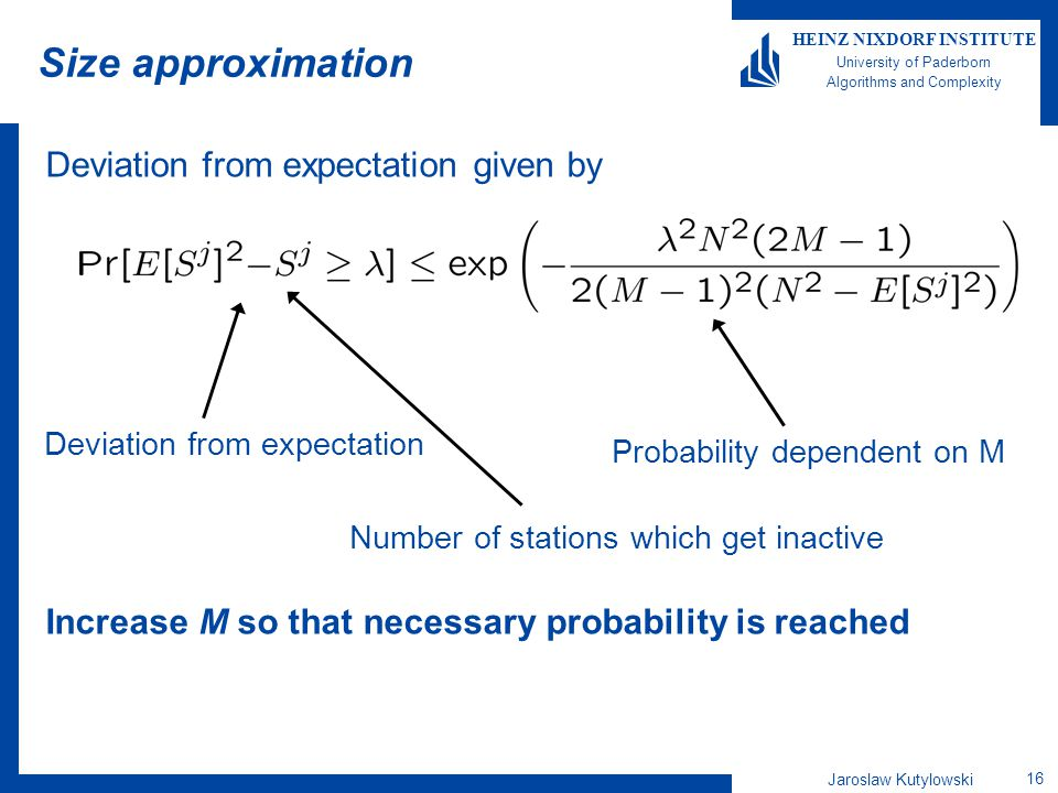 Jaroslaw Kutylowski 16 HEINZ NIXDORF INSTITUTE University of Paderborn Algorithms and Complexity Size approximation Deviation from expectation given by Increase M so that necessary probability is reached Deviation from expectation Probability dependent on M Number of stations which get inactive