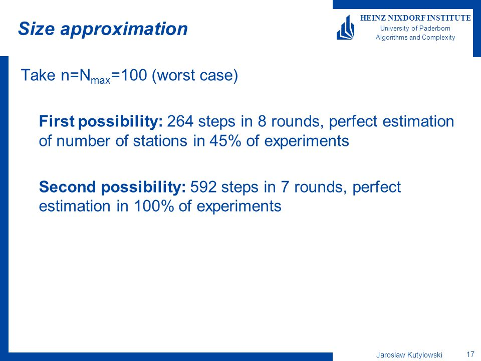 Jaroslaw Kutylowski 17 HEINZ NIXDORF INSTITUTE University of Paderborn Algorithms and Complexity Size approximation Take n=N max =100 (worst case) First possibility: 264 steps in 8 rounds, perfect estimation of number of stations in 45% of experiments Second possibility: 592 steps in 7 rounds, perfect estimation in 100% of experiments