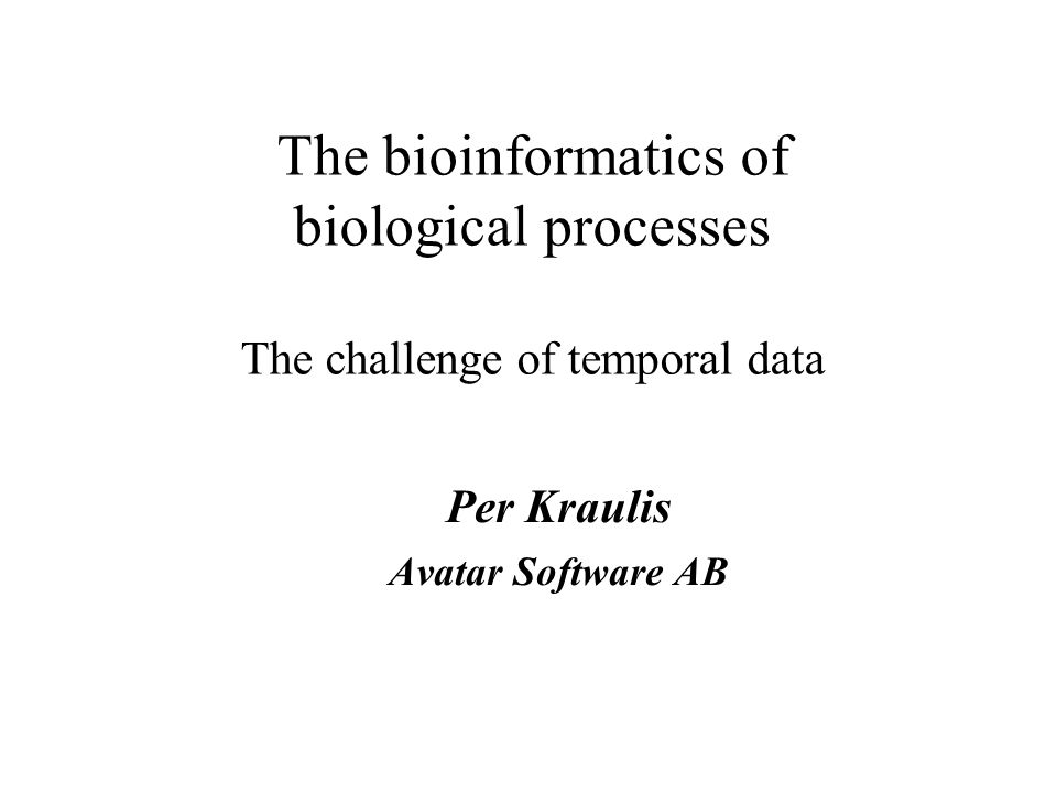 The bioinformatics of biological processes The challenge of temporal data Per Kraulis Avatar Software AB