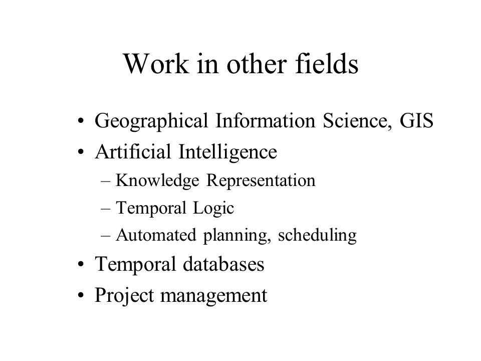 Work in other fields Geographical Information Science, GIS Artificial Intelligence –Knowledge Representation –Temporal Logic –Automated planning, scheduling Temporal databases Project management