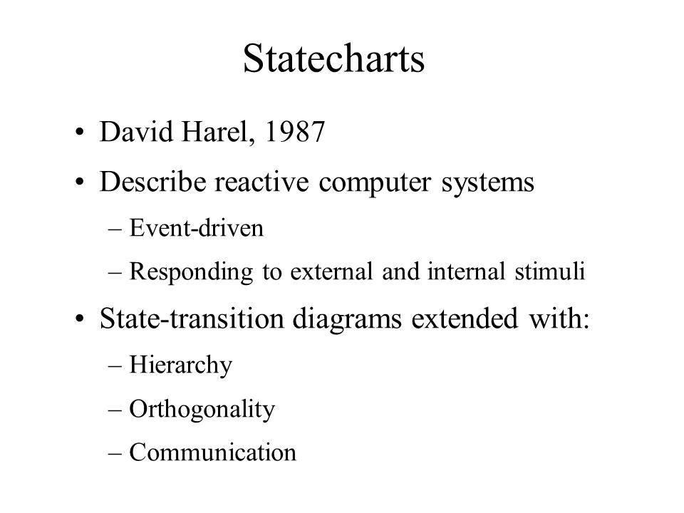 Statecharts David Harel, 1987 Describe reactive computer systems –Event-driven –Responding to external and internal stimuli State-transition diagrams extended with: –Hierarchy –Orthogonality –Communication