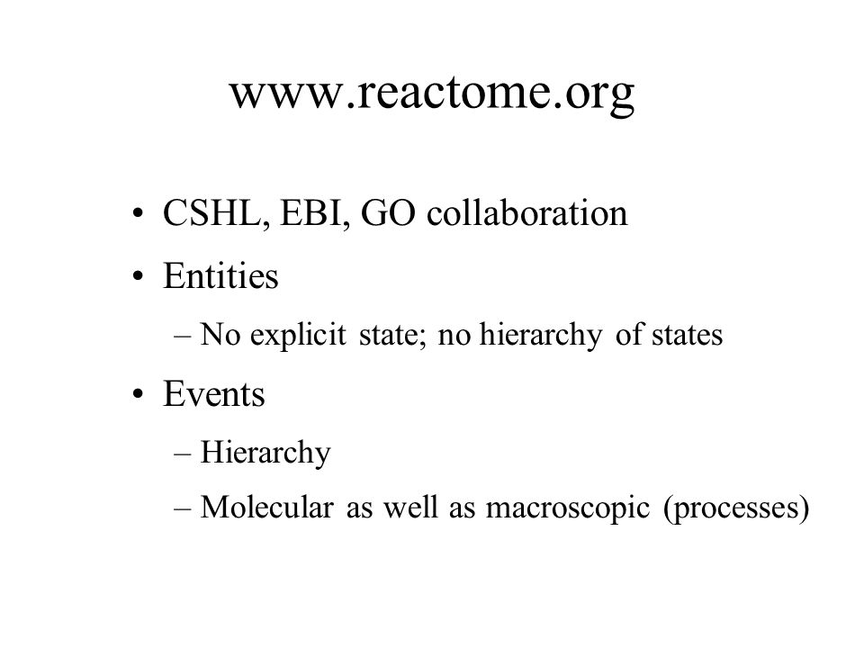 www.reactome.org CSHL, EBI, GO collaboration Entities –No explicit state; no hierarchy of states Events –Hierarchy –Molecular as well as macroscopic (processes)