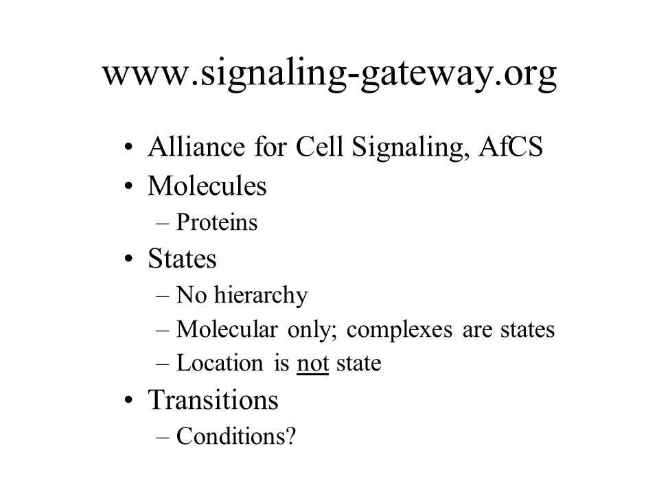 www.signaling-gateway.org Alliance for Cell Signaling, AfCS Molecules –Proteins States –No hierarchy –Molecular only; complexes are states –Location is not state Transitions –Conditions?