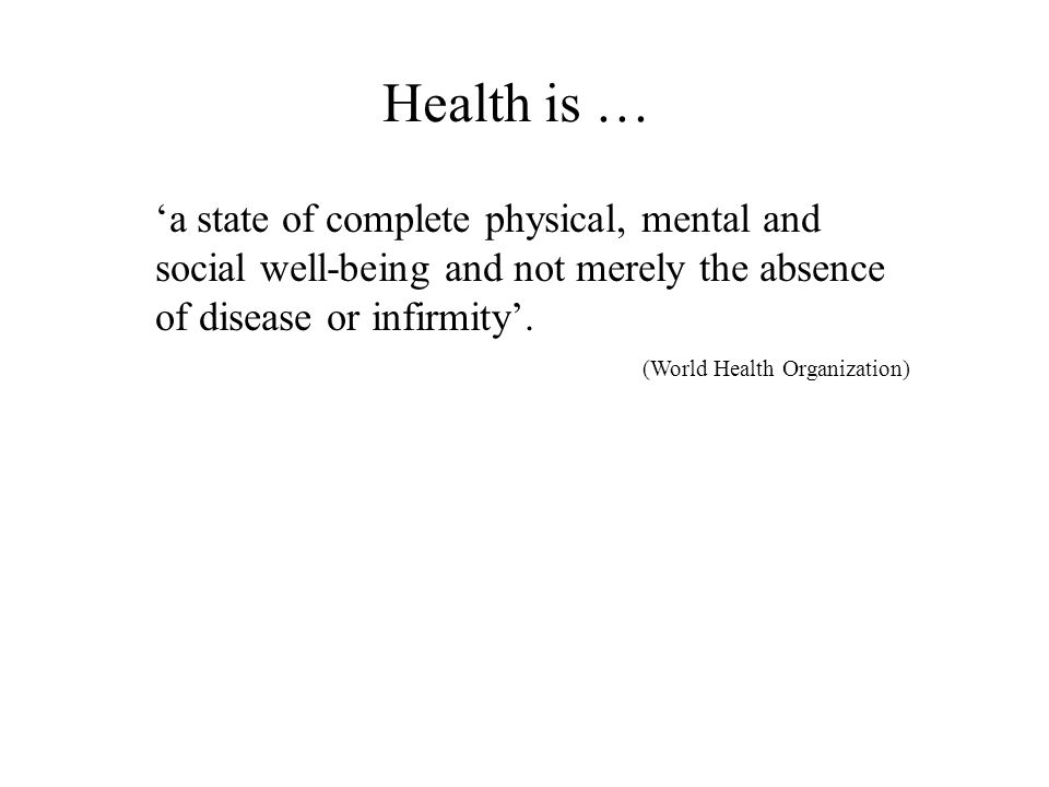 Health is … 'a state of complete physical, mental and social well-being and not merely the absence of disease or infirmity'.
