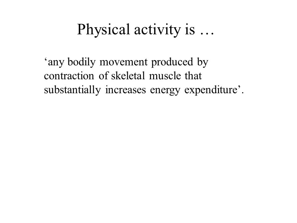 Physical activity is … 'any bodily movement produced by contraction of skeletal muscle that substantially increases energy expenditure'.