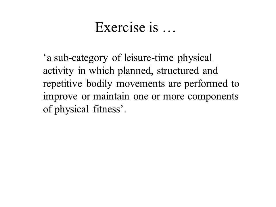 Exercise is … 'a sub-category of leisure-time physical activity in which planned, structured and repetitive bodily movements are performed to improve or maintain one or more components of physical fitness'.