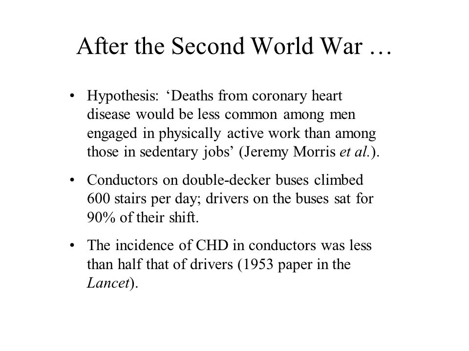 After the Second World War … Hypothesis: 'Deaths from coronary heart disease would be less common among men engaged in physically active work than among those in sedentary jobs' (Jeremy Morris et al.).
