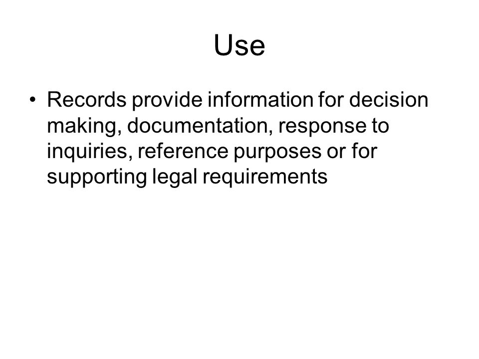 Use Records provide information for decision making, documentation, response to inquiries, reference purposes or for supporting legal requirements
