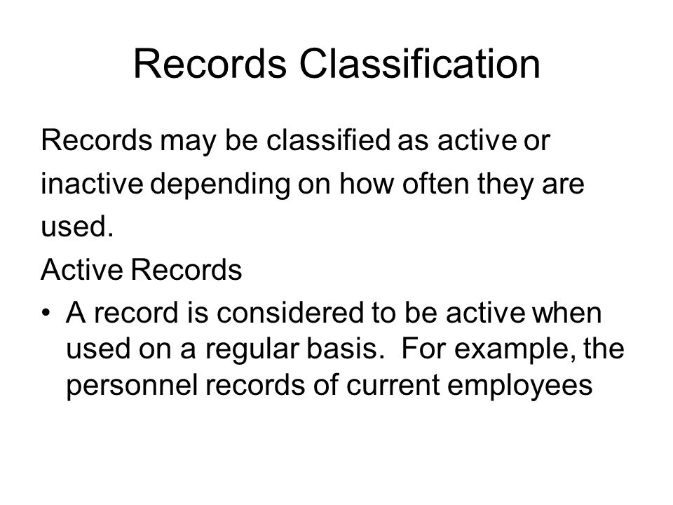 Records Classification Records may be classified as active or inactive depending on how often they are used.