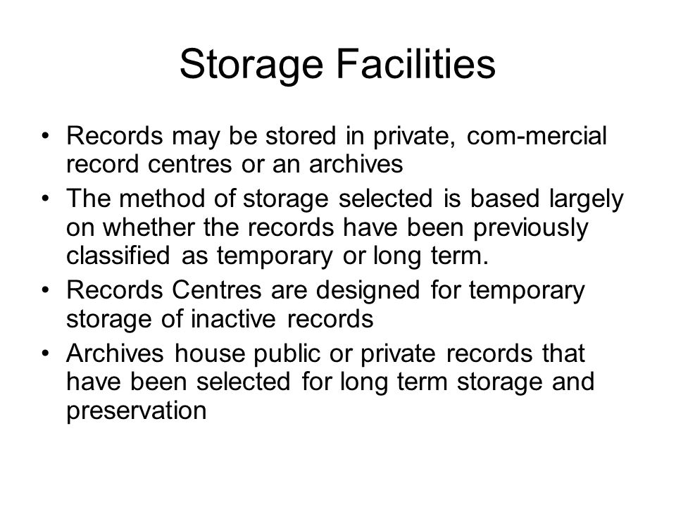Storage Facilities Records may be stored in private, com-mercial record centres or an archives The method of storage selected is based largely on whether the records have been previously classified as temporary or long term.