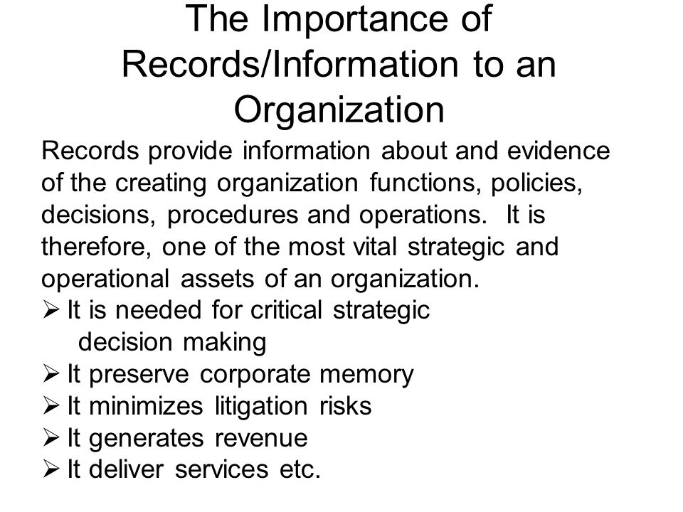 Some Consequences of Improper Management of Records/Information  Inefficiency  Untimely delivery  Risk severe penalties and loss of corporate reputation (non-compliance with regulations and legal statutes)  Unnecessary storage of records  Failure to protect critical information from loss/destruction