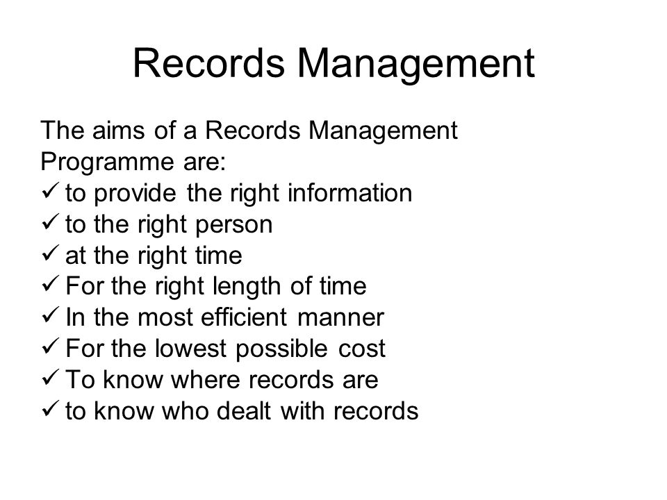 Records Management The aims of a Records Management Programme are: to provide the right information to the right person at the right time For the right length of time In the most efficient manner For the lowest possible cost To know where records are to know who dealt with records