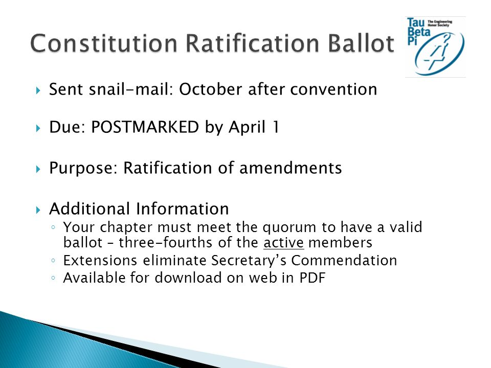  Sent snail-mail: October after convention  Due: POSTMARKED by April 1  Purpose: Ratification of amendments  Additional Information ◦ Your chapter must meet the quorum to have a valid ballot – three-fourths of the active members ◦ Extensions eliminate Secretary's Commendation ◦ Available for download on web in PDF