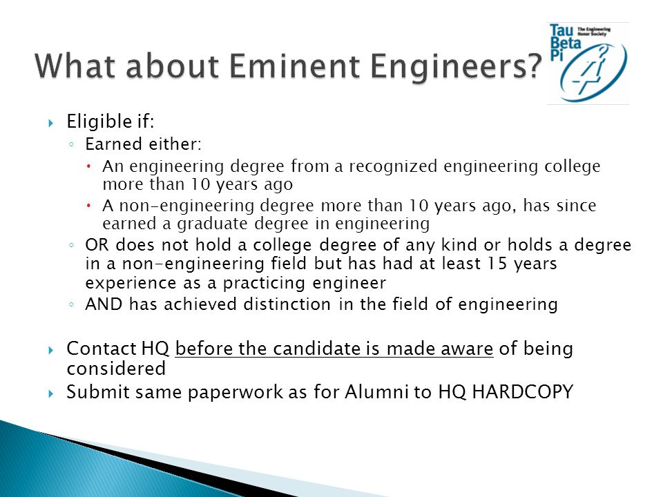  Eligible if: ◦ Earned either:  An engineering degree from a recognized engineering college more than 10 years ago  A non-engineering degree more than 10 years ago, has since earned a graduate degree in engineering ◦ OR does not hold a college degree of any kind or holds a degree in a non-engineering field but has had at least 15 years experience as a practicing engineer ◦ AND has achieved distinction in the field of engineering  Contact HQ before the candidate is made aware of being considered  Submit same paperwork as for Alumni to HQ HARDCOPY